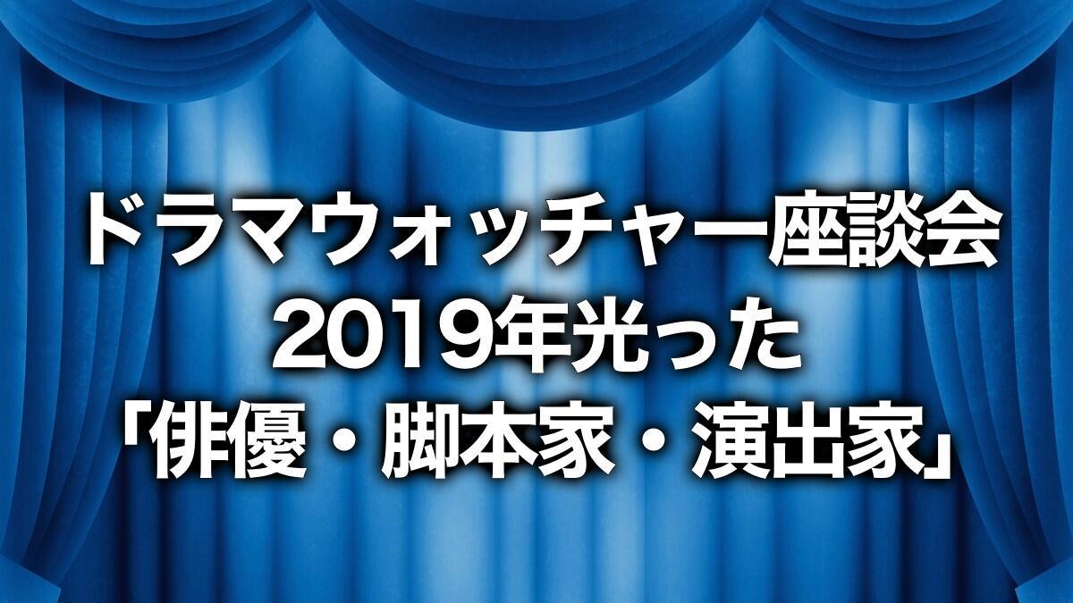 ドラマウォッチャー座談会2019年光った「俳優・脚本家・演出家」【後編】